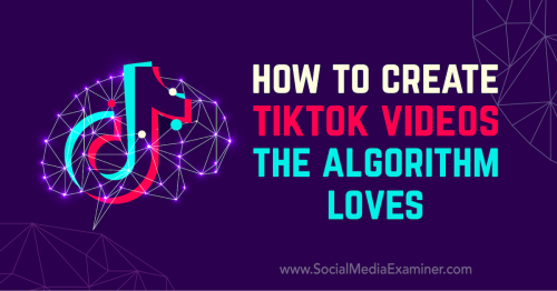 How to Create TikTok Videos the Algorithm Loves