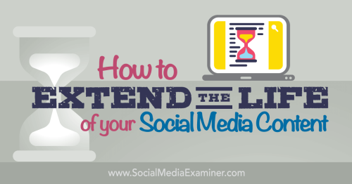 How to Extend the Life of Your Social Media Content : Social Media Examiner