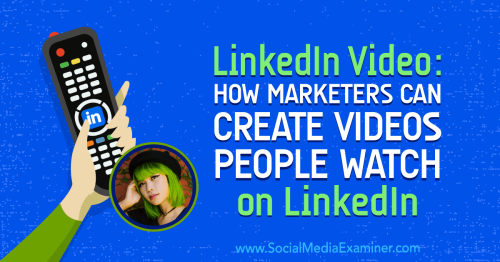 LinkedIn Video: How Marketers Can Create Videos People Watch on LinkedIn