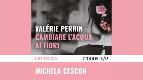 Cambiare l'acqua ai fiori: il romanzo di Valérie Perrin letto da Michela Cescon