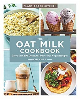 The Oat Milk Cookbook: More than 100 Delicious, Dairy-free Vegan Recipes