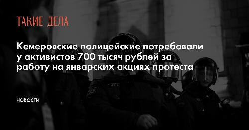 Кемеровские полицейские потребовали у активистов 700 тысяч рублей за работу на январских акциях протеста