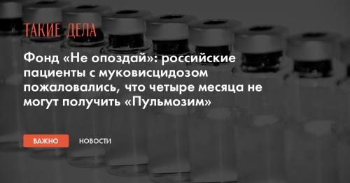 Фонд «Не опоздай»: российские пациенты с муковисцидозом пожаловались, что четыре месяца не могут получить «Пульмозим»