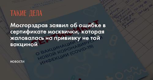 Мосгорздрав заявил об ошибке в сертификате москвички, которая жаловалась на прививку не той вакциной