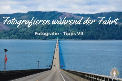 Fotografie Tipps • Fotografieren während der Fahrt