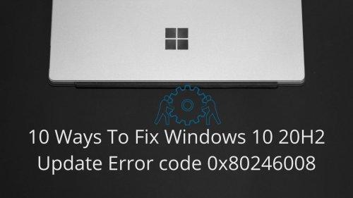 10 Ways To Fix Windows 10 20H2 Update Error code 0x80246008