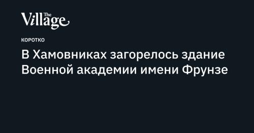 В Хамовниках загорелось здание Военной академии имени Фрунзе