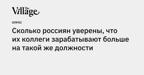 Сколько россиян уверены, что их коллеги зарабатывают больше на такой же должности