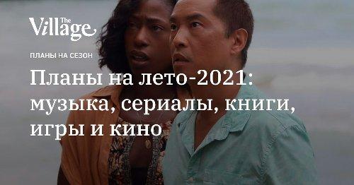 Планы на лето-2021: музыка, сериалы, книги, игры и кино