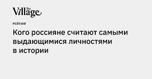 Кого россияне считают самыми выдающимися личностями в истории