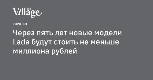 Через пять лет новые модели Lada будут стоить не меньше миллиона рублей