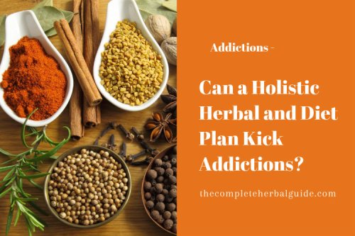 Can a Holistic Herbal and Diet Plan Kick Addictions Without Help? - The Complete Herbal Guide
