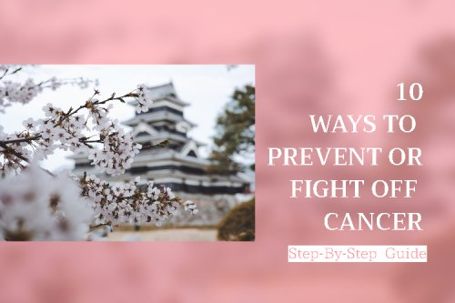 Cancer: A Step-by-Step Guide to Prevent or Fight Off Cancer