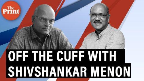 Off The Cuff with Shivshankar Menon – ThePrint