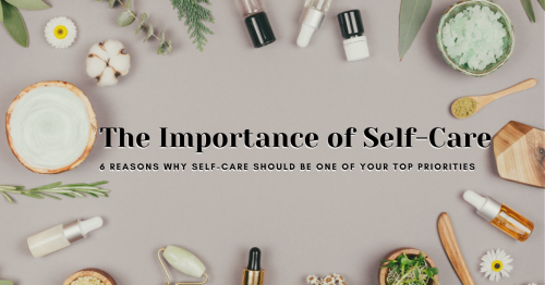 The Importance of Self-Care: 6 Reasons Why Self-Care Should Be One of Your Top Priorities