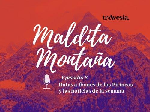 'Maldita montaña' #8: Rutas a Ibones de los Pirineos y las noticias de la semana