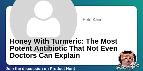 Honey With Turmeric: The Most Potent Antibiotic That Not Even Doctors Can Explain | Product Hunt