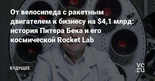 От велосипеда с ракетным двигателем к бизнесу на $4,1 млрд: история Питера Бека и его космической Rocket Lab — Будущее на vc.ru