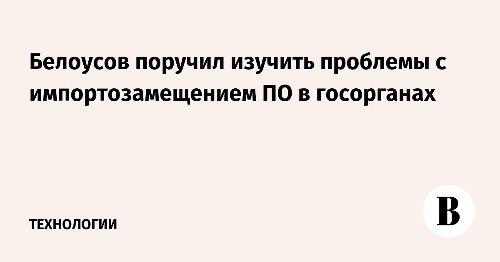 Белоусов поручил изучить проблемы с импортозамещением ПО в госорганах
