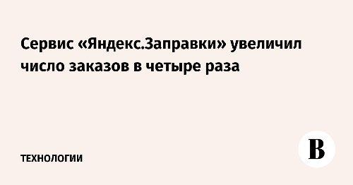 Сервис «Яндекс.Заправки» увеличил число заказов в четыре раза