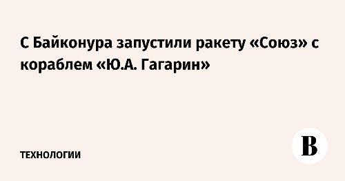 С Байконура запустили ракету «Союз» с кораблем «Ю.А. Гагарин»
