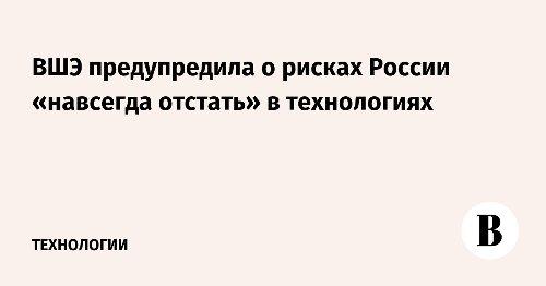 ВШЭ предупредила о рисках России «навсегда отстать» в технологиях