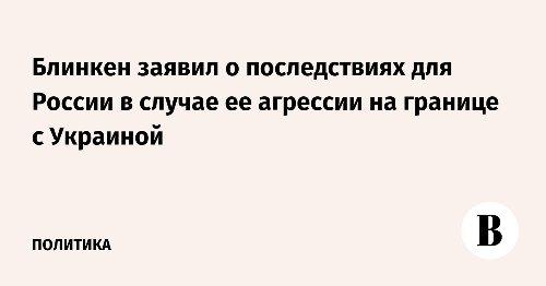 Блинкен заявил о последствиях для России в случае ее агрессии на границе с Украиной