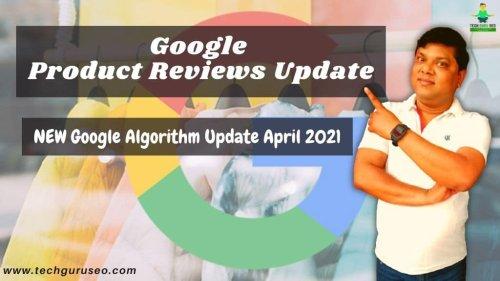 Product Reviews Update – NEW Google Algorithm Update April 2021