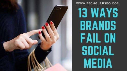 13 Ways Brands Fail on Social Media