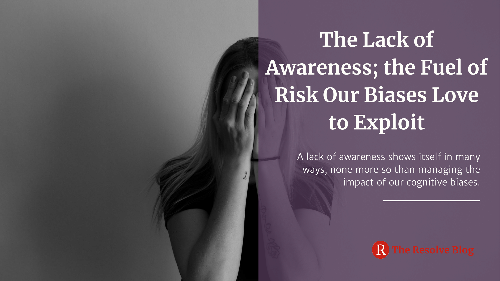 The Lack of Awareness; the Fuel of Risk Our Biases Love to Exploit