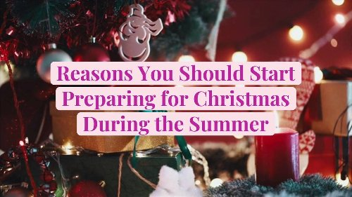 Reasons You Should Start Preparing for Christmas During the Summer