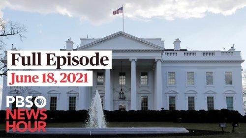 PBS NewsHour full episode, June 18, 2021